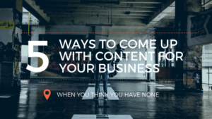 5 ways to come up with content for your business